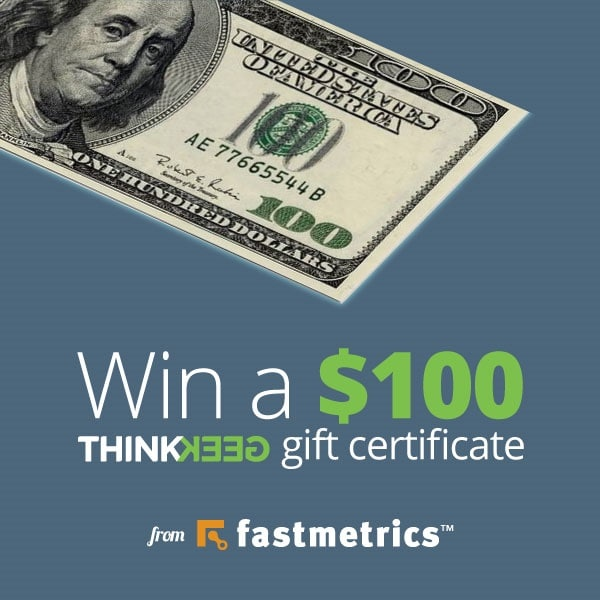 win a $100 thinkgeek gift certificate from fastmetrics